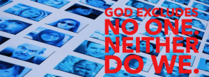 God Excludes No One. And Neither Do We.